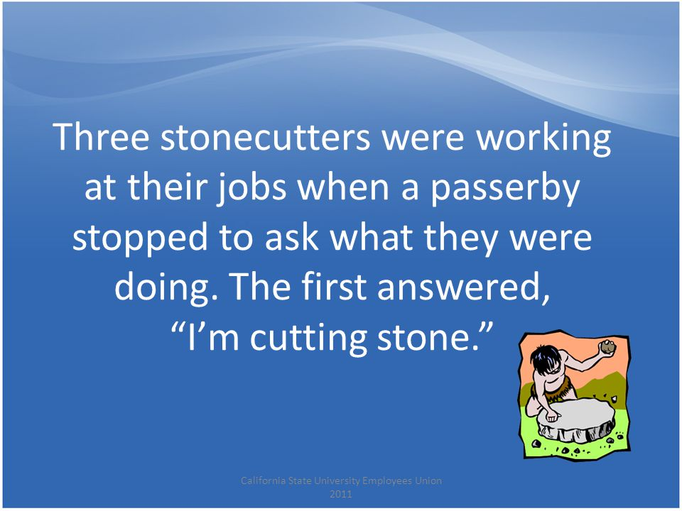 "Three stonecutters were working at their jobs when a passerby stopped to ask what they were doing. The first answered, ""I'm cutting stone."" California"