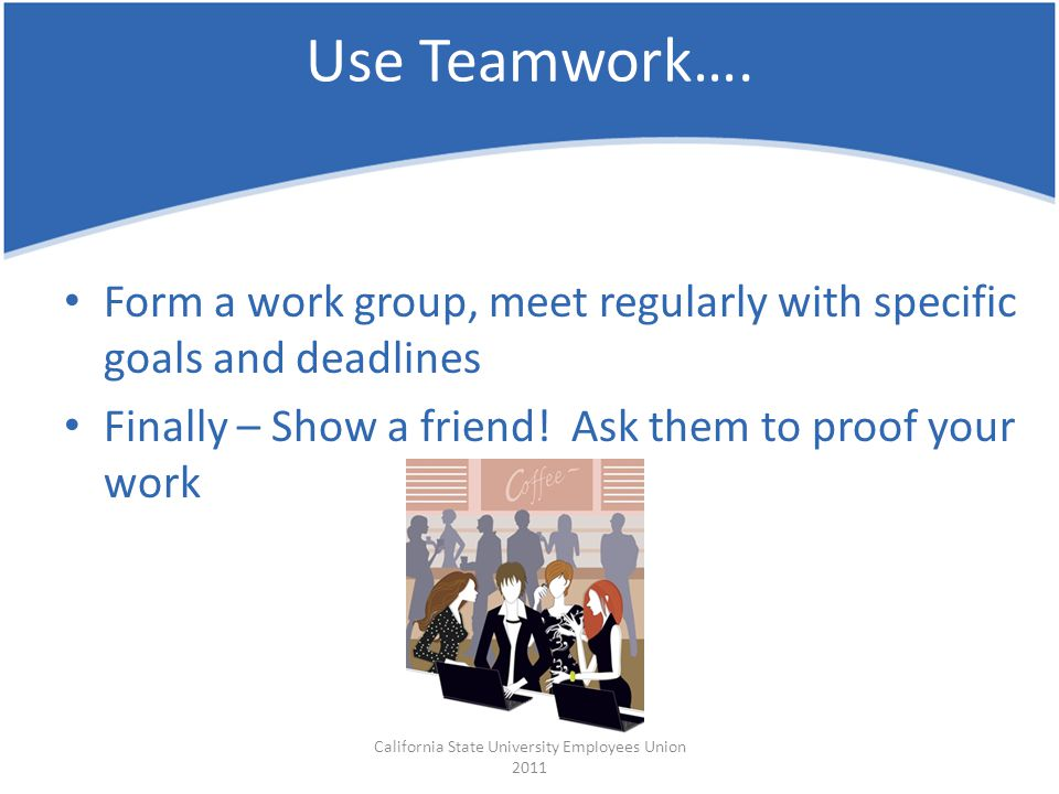 Form a work group, meet regularly with specific goals and deadlines Finally – Show a friend! Ask them to proof your work California State University E