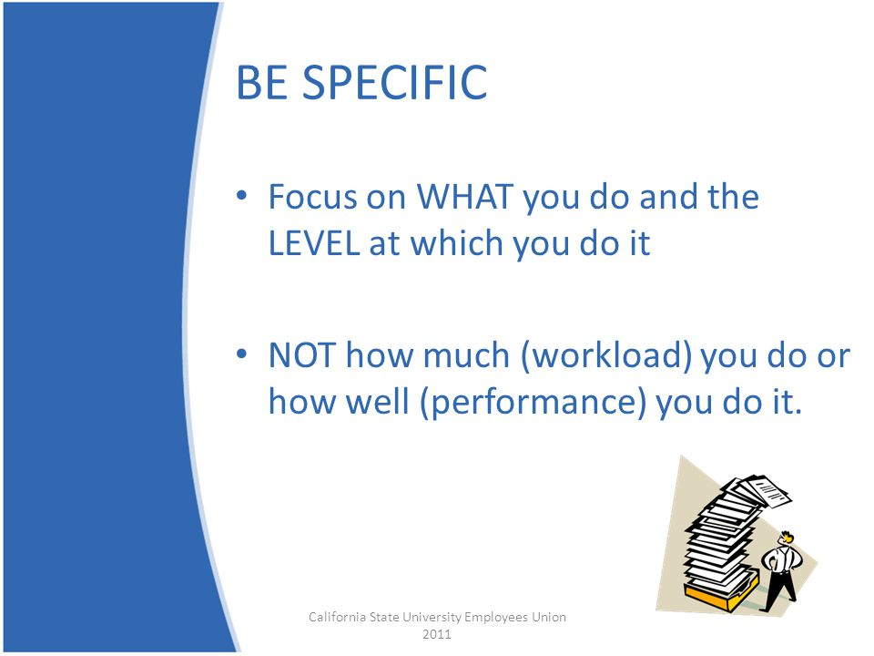 BE SPECIFIC Focus on WHAT you do and the LEVEL at which you do it NOT how much (workload) you do or how well (performance) you do it. California State