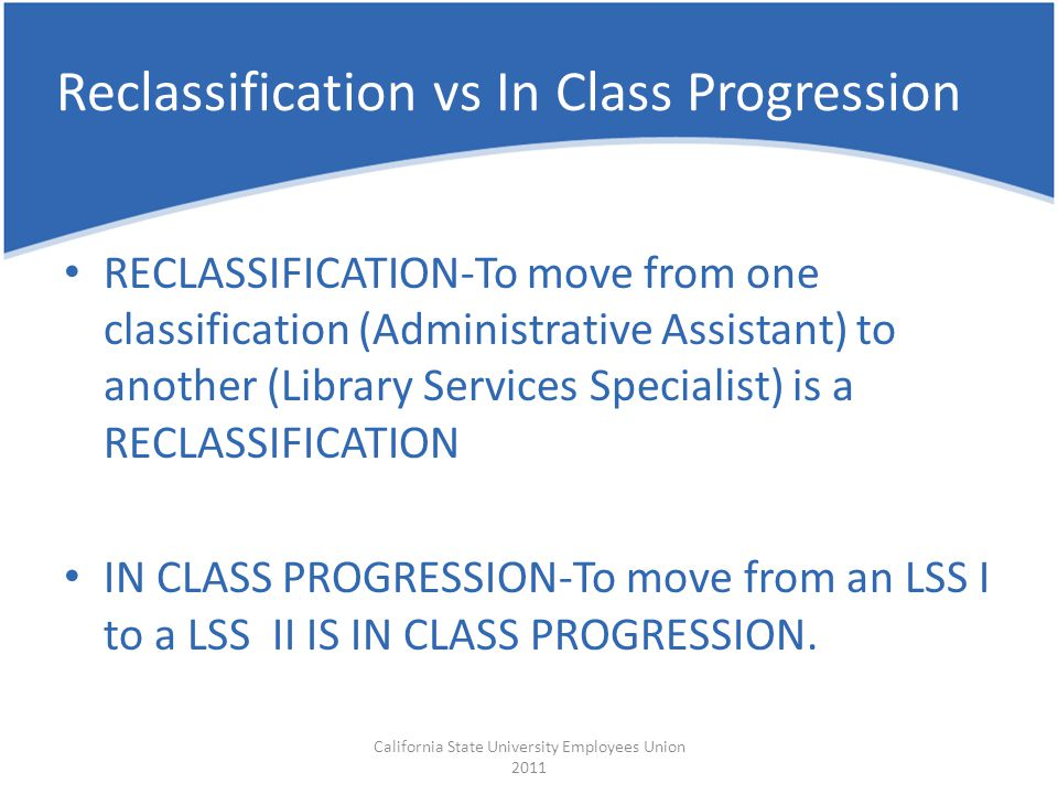 Reclassification vs In Class Progression RECLASSIFICATION-To move from one classification (Administrative Assistant) to another (Library Services Spec