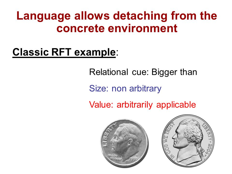 Relational cue: Bigger than Size: non arbitrary Value: arbitrarily applicable Language allows detaching from the concrete environment Classic RFT example: