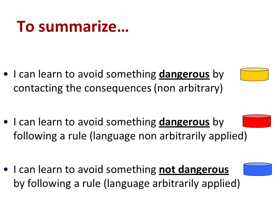 To summarize… I can learn to avoid something dangerous by contacting the consequences (non arbitrary) I can learn to avoid something dangerous by following a rule (language non arbitrarily applied) I can learn to avoid something not dangerous by following a rule (language arbitrarily applied)