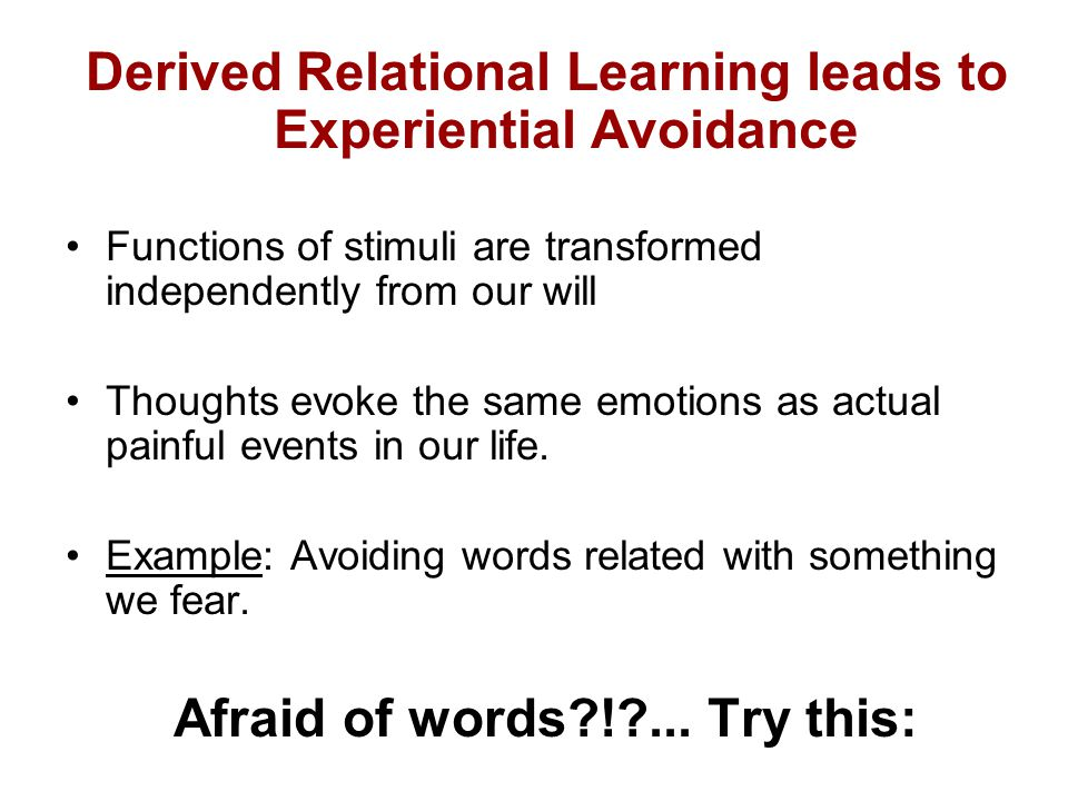 Derived Relational Learning leads to Experiential Avoidance Functions of stimuli are transformed independently from our will Thoughts evoke the same emotions as actual painful events in our life.