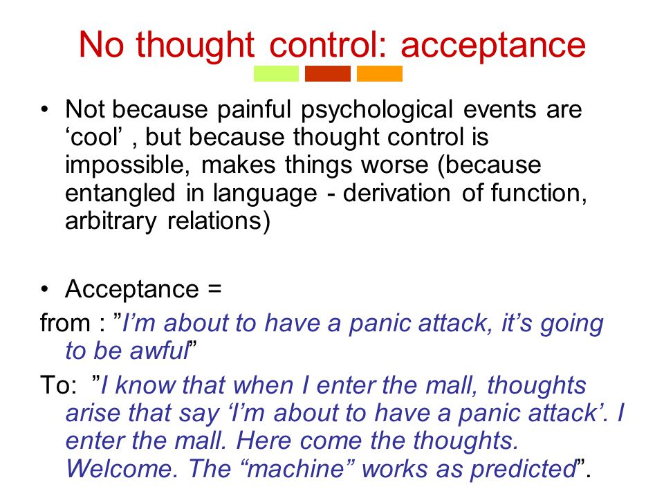 No thought control: acceptance Not because painful psychological events are 'cool', but because thought control is impossible, makes things worse (because entangled in language - derivation of function, arbitrary relations) Acceptance = from : I'm about to have a panic attack, it's going to be awful To: I know that when I enter the mall, thoughts arise that say 'I'm about to have a panic attack'.