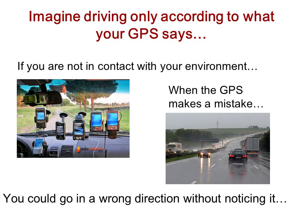 Imagine driving only according to what your GPS says… If you are not in contact with your environment… When the GPS makes a mistake… You could go in a wrong direction without noticing it…