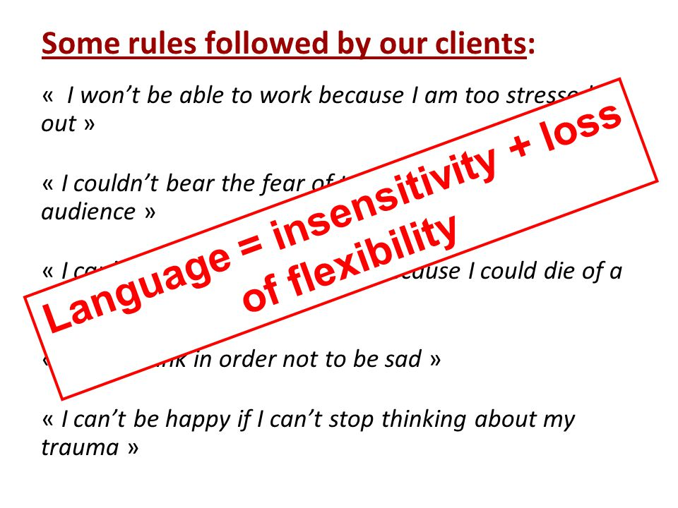 Some rules followed by our clients: « I won't be able to work because I am too stressed out » « I couldn't bear the fear of talking in front of an audience » « I can't get out my apartment because I could die of a panic attack » « I must drink in order not to be sad » « I can't be happy if I can't stop thinking about my trauma » Language = insensitivity + loss of flexibility