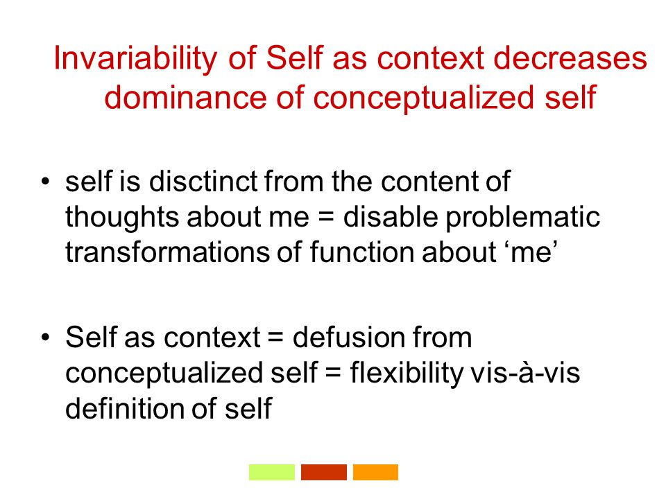 Invariability of Self as context decreases dominance of conceptualized self self is disctinct from the content of thoughts about me = disable problematic transformations of function about 'me' Self as context = defusion from conceptualized self = flexibility vis-à-vis definition of self