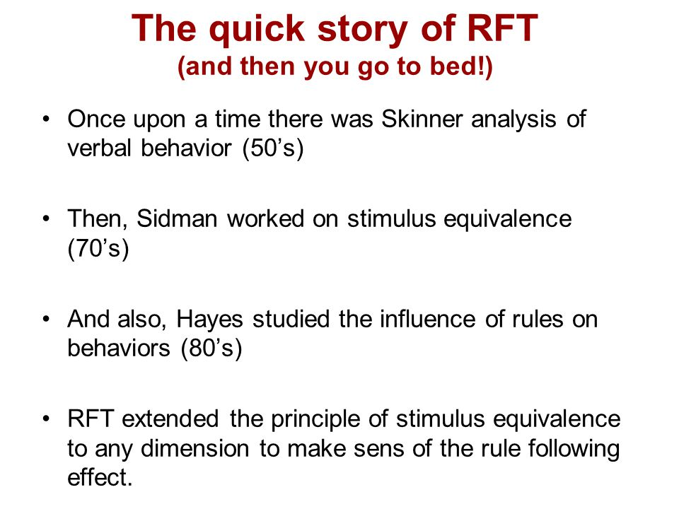 The quick story of RFT (and then you go to bed!) Once upon a time there was Skinner analysis of verbal behavior (50's) Then, Sidman worked on stimulus equivalence (70's) And also, Hayes studied the influence of rules on behaviors (80's) RFT extended the principle of stimulus equivalence to any dimension to make sens of the rule following effect.