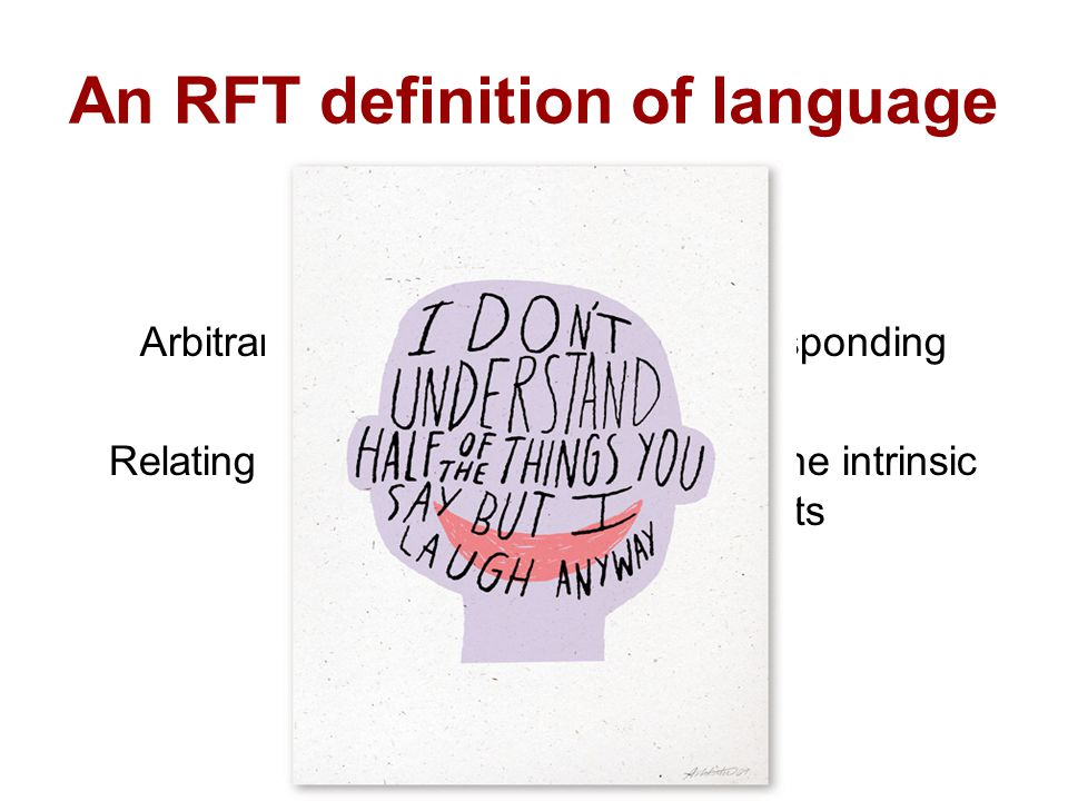 An RFT definition of language Language = Arbitrarily Applicable Relational Responding = Relating events independently from the intrinsic characteristics of these events