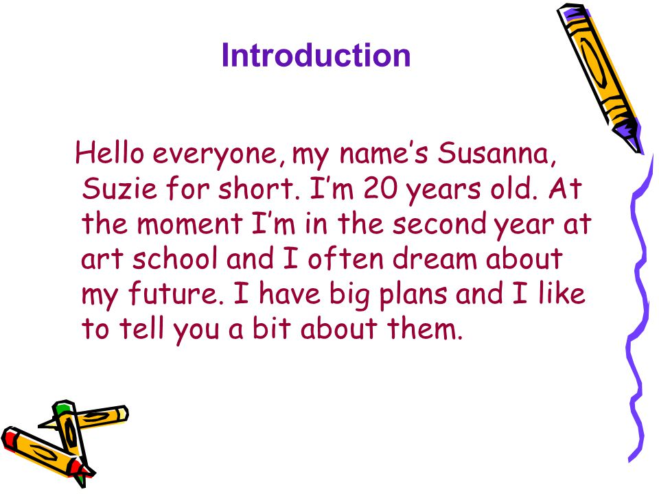 Introduction Hello everyone, my name's Susanna, Suzie for short. I'm 20 years old. At the moment I'm in the second year at art school and I often drea