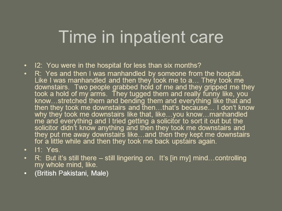 Time in inpatient care I2: You were in the hospital for less than six months? R: Yes and then I was manhandled by someone from the hospital. Like I wa