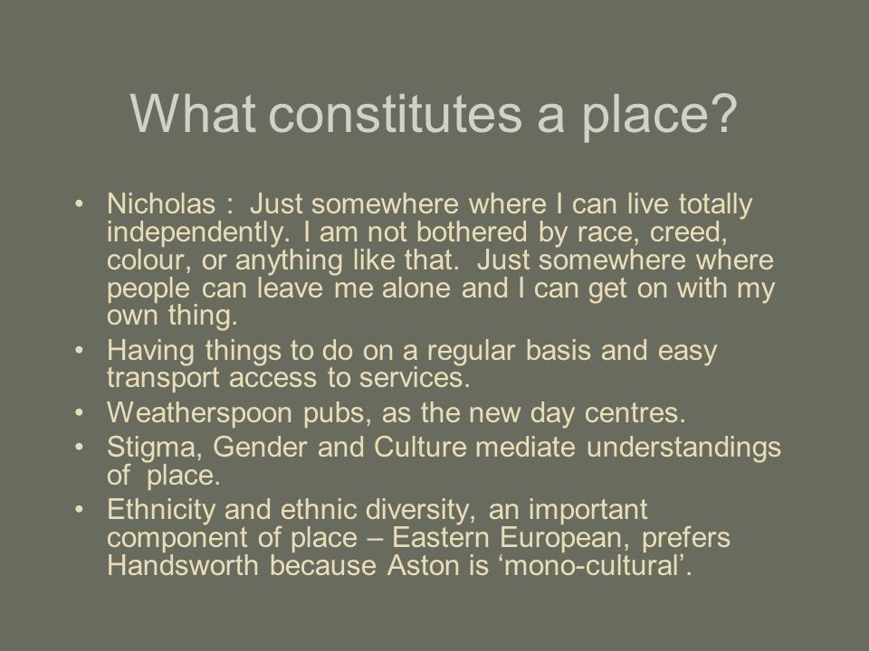 What constitutes a place? Nicholas : Just somewhere where I can live totally independently. I am not bothered by race, creed, colour, or anything like