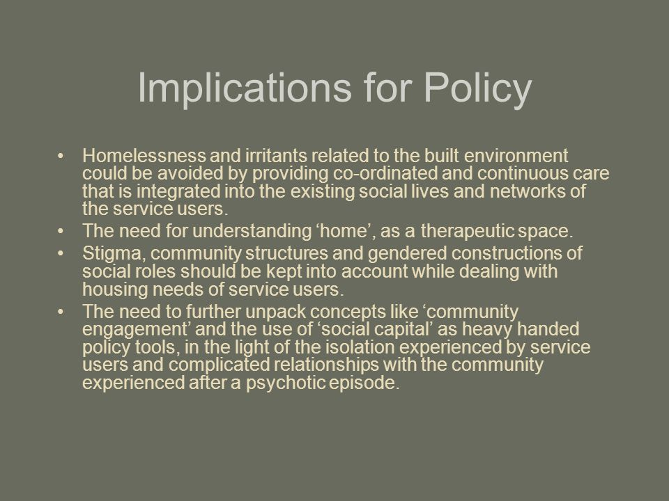 Implications for Policy Homelessness and irritants related to the built environment could be avoided by providing co-ordinated and continuous care tha