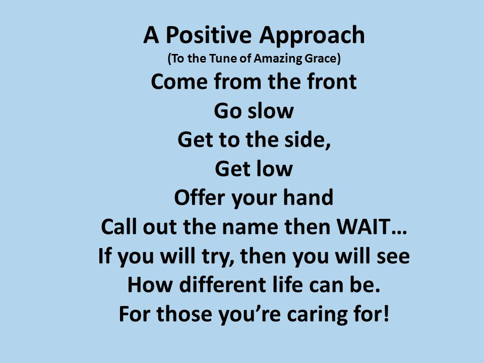 A Positive Approach (To the Tune of Amazing Grace) Come from the front Go slow Get to the side, Get low Offer your hand Call out the name then WAIT… I