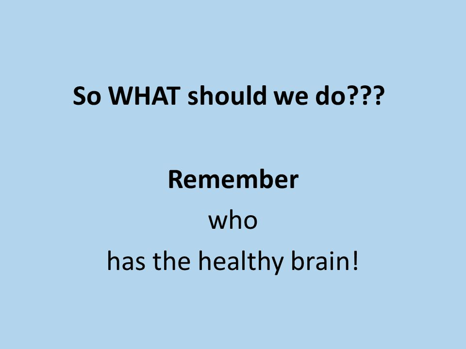 So WHAT should we do??? Remember who has the healthy brain!