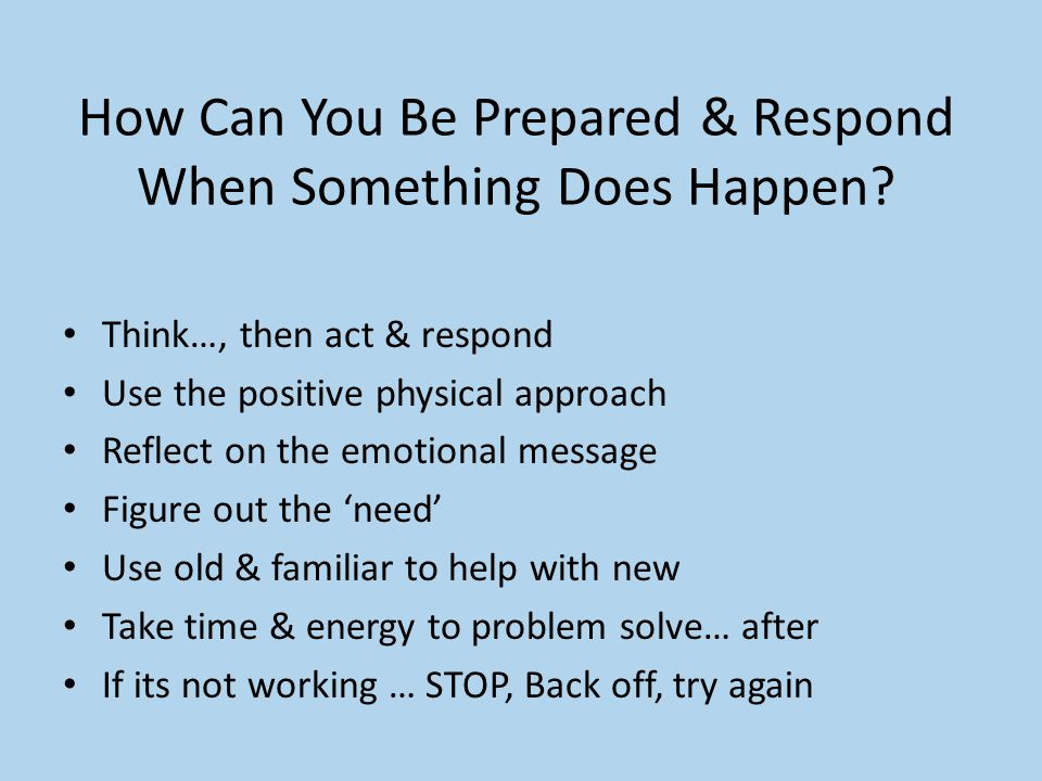 How Can You Be Prepared & Respond When Something Does Happen? Think…, then act & respond Use the positive physical approach Reflect on the emotional m