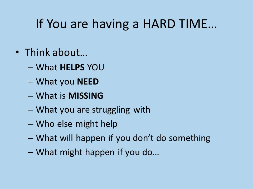If You are having a HARD TIME… Think about… – What HELPS YOU – What you NEED – What is MISSING – What you are struggling with – Who else might help –