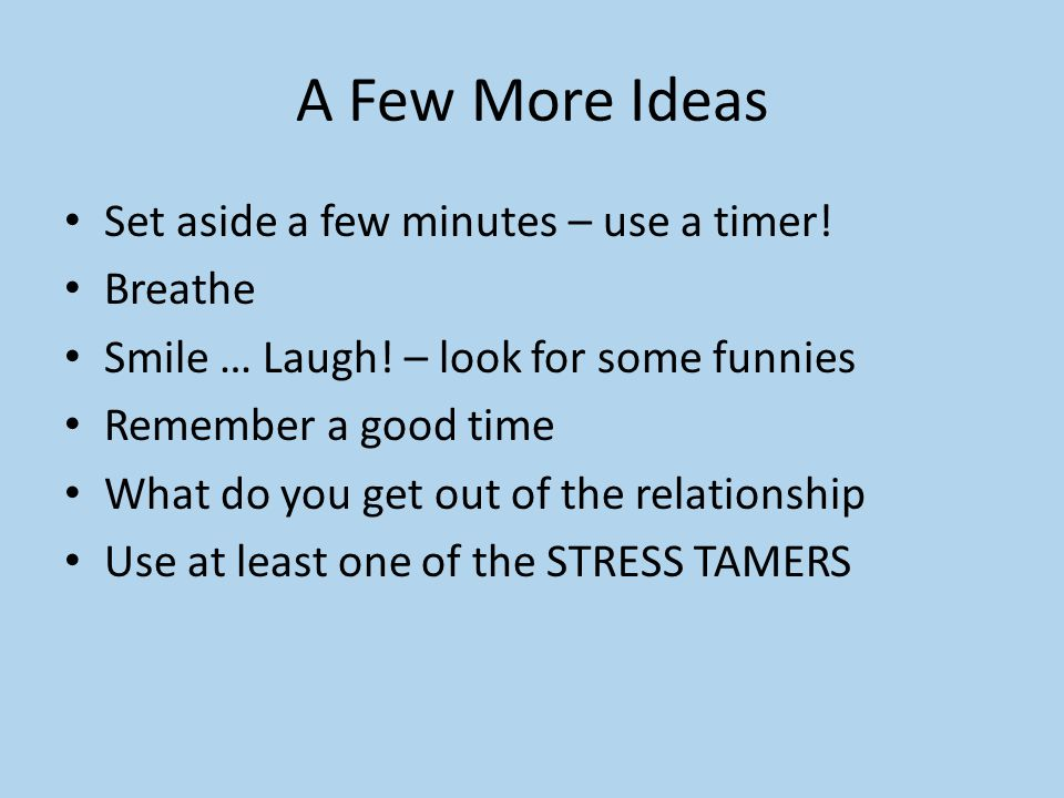 A Few More Ideas Set aside a few minutes – use a timer! Breathe Smile … Laugh! – look for some funnies Remember a good time What do you get out of the