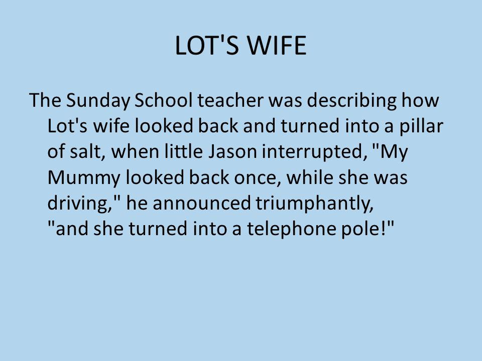LOT'S WIFE The Sunday School teacher was describing how Lot's wife looked back and turned into a pillar of salt, when little Jason interrupted,