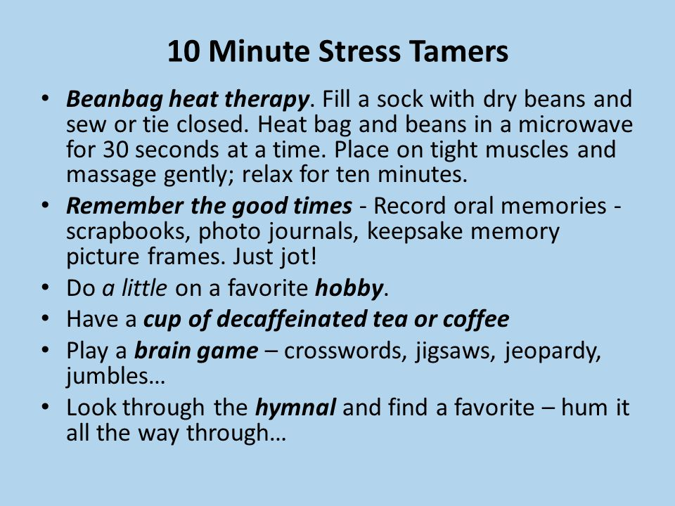 10 Minute Stress Tamers Beanbag heat therapy. Fill a sock with dry beans and sew or tie closed. Heat bag and beans in a microwave for 30 seconds at a