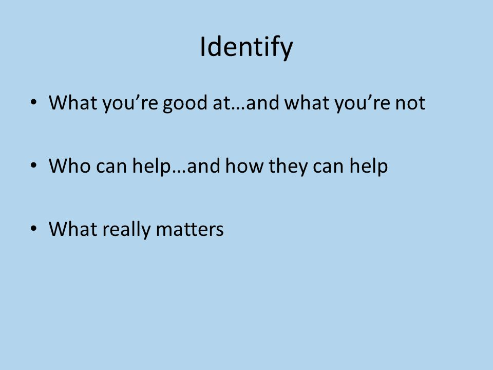 Identify What you're good at…and what you're not Who can help…and how they can help What really matters