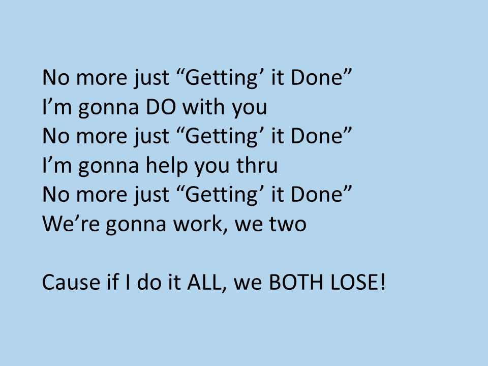 "No more just ""Getting' it Done"" I'm gonna DO with you No more just ""Getting' it Done"" I'm gonna help you thru No more just ""Getting' it Done"" We're go"