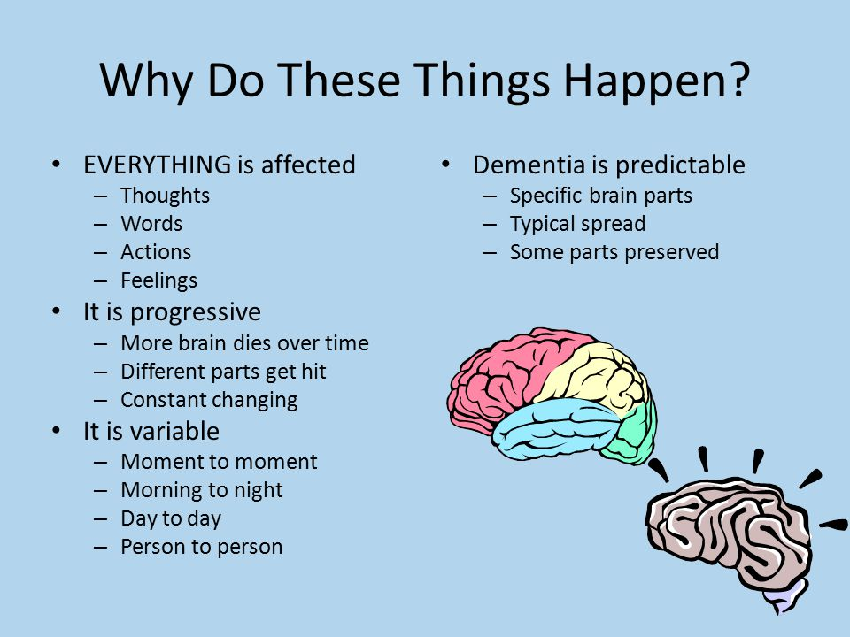 Why Do These Things Happen? EVERYTHING is affected – Thoughts – Words – Actions – Feelings It is progressive – More brain dies over time – Different p