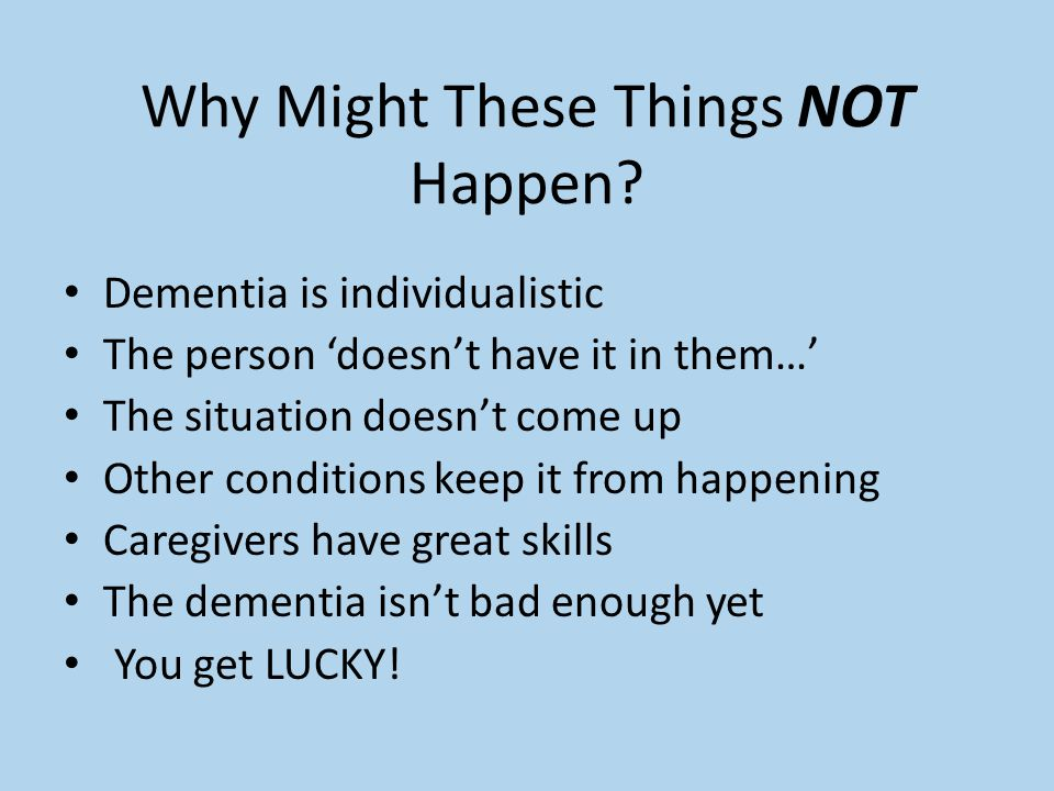 Why Might These Things NOT Happen? Dementia is individualistic The person 'doesn't have it in them…' The situation doesn't come up Other conditions ke