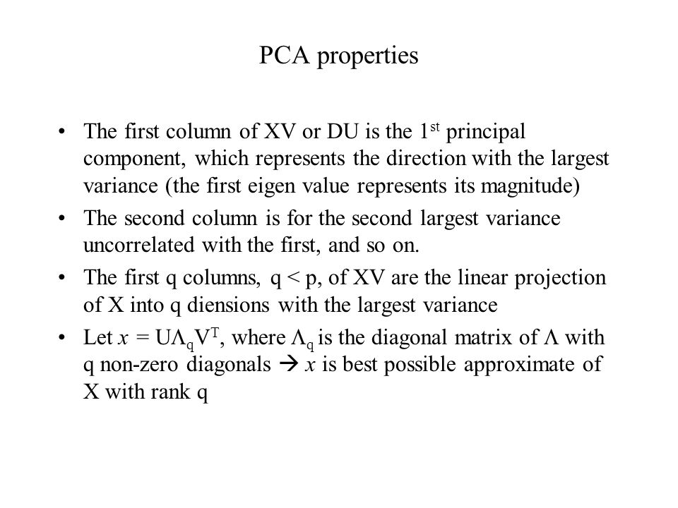 PCA properties The first column of XV or DU is the 1 st principal component, which represents the direction with the largest variance (the first eigen value represents its magnitude) The second column is for the second largest variance uncorrelated with the first, and so on.
