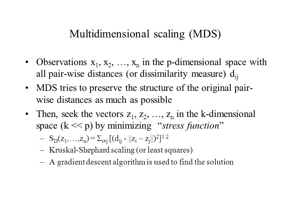 Multidimensional scaling (MDS) Observations x 1, x 2, …, x n in the p-dimensional space with all pair-wise distances (or dissimilarity measure) d ij MDS tries to preserve the structure of the original pair- wise distances as much as possible Then, seek the vectors z 1, z 2, …, z n in the k-dimensional space (k << p) by minimizing stress function –S D (z 1,…,z n ) =  i  j [(d ij - ||z i – z j ||) 2 ] 1/2 –Kruskal-Shephard scaling (or least squares) –A gradient descent algorithm is used to find the solution