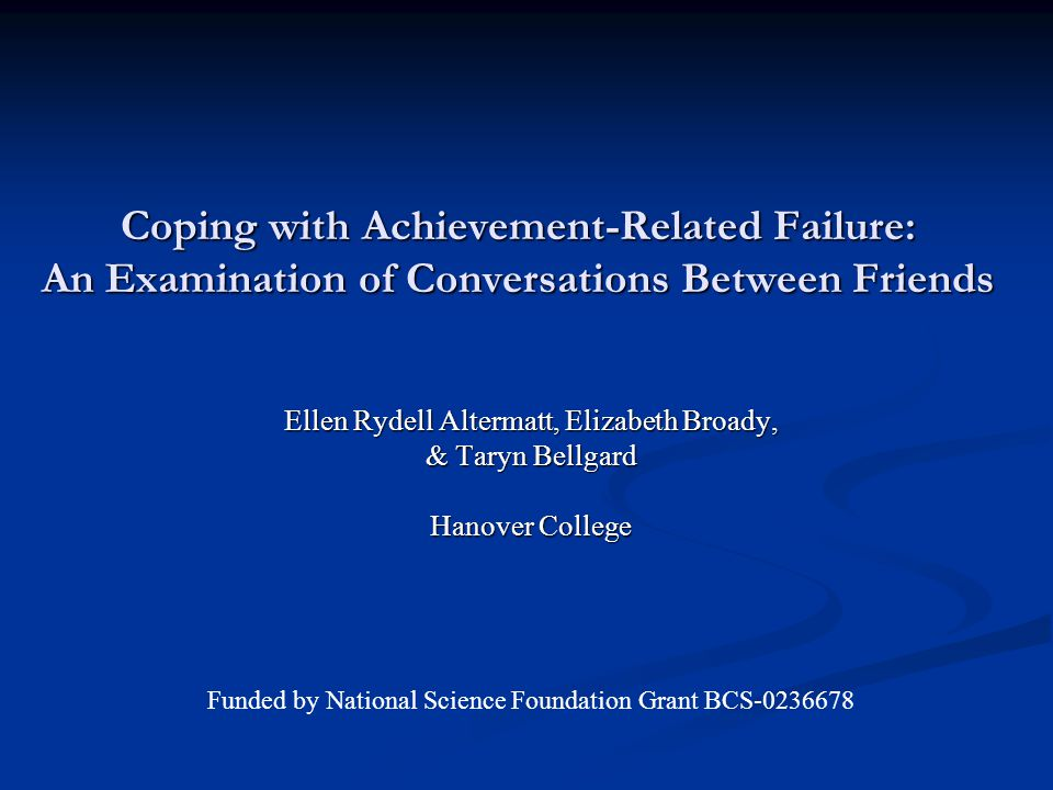Coping with Achievement-Related Failure: An Examination of Conversations Between Friends Ellen Rydell Altermatt, Elizabeth Broady, & Taryn Bellgard Hanover College Funded by National Science Foundation Grant BCS-0236678