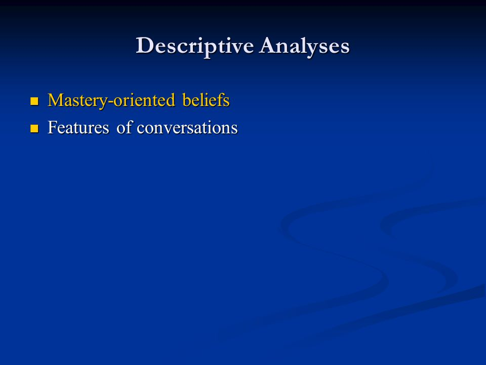 Descriptive Analyses Mastery-oriented beliefs Mastery-oriented beliefs Features of conversations Features of conversations