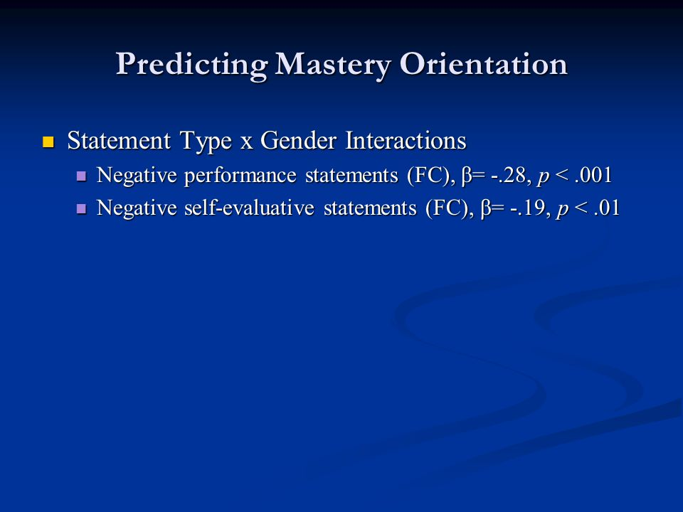 Predicting Mastery Orientation Statement Type x Gender Interactions Statement Type x Gender Interactions Negative performance statements (FC), β= -.28, p <.001 Negative performance statements (FC), β= -.28, p <.001 Negative self-evaluative statements (FC), β= -.19, p <.01 Negative self-evaluative statements (FC), β= -.19, p <.01