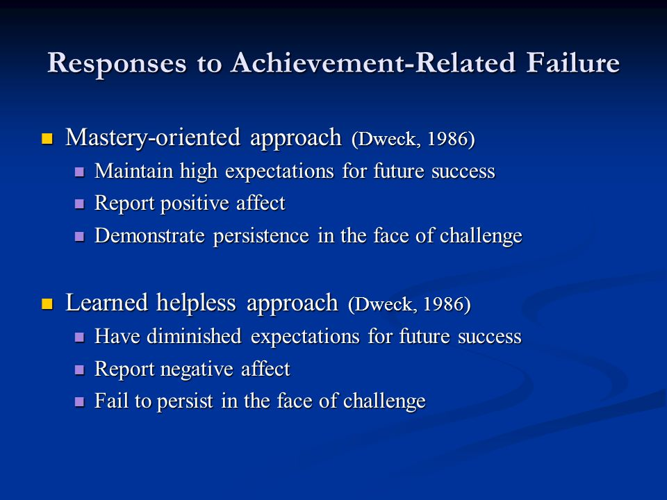 Responses to Achievement-Related Failure Mastery-oriented approach (Dweck, 1986) Mastery-oriented approach (Dweck, 1986) Maintain high expectations for future success Maintain high expectations for future success Report positive affect Report positive affect Demonstrate persistence in the face of challenge Demonstrate persistence in the face of challenge Learned helpless approach (Dweck, 1986) Learned helpless approach (Dweck, 1986) Have diminished expectations for future success Have diminished expectations for future success Report negative affect Report negative affect Fail to persist in the face of challenge Fail to persist in the face of challenge