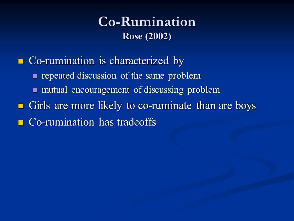 Co-Rumination Rose (2002) Co-rumination is characterized by Co-rumination is characterized by repeated discussion of the same problem repeated discussion of the same problem mutual encouragement of discussing problem mutual encouragement of discussing problem Girls are more likely to co-ruminate than are boys Girls are more likely to co-ruminate than are boys Co-rumination has tradeoffs Co-rumination has tradeoffs