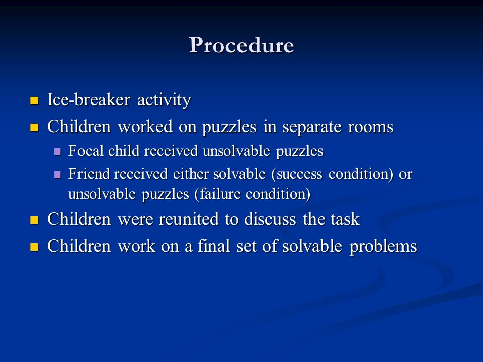 Procedure Ice-breaker activity Ice-breaker activity Children worked on puzzles in separate rooms Children worked on puzzles in separate rooms Focal child received unsolvable puzzles Focal child received unsolvable puzzles Friend received either solvable (success condition) or unsolvable puzzles (failure condition) Friend received either solvable (success condition) or unsolvable puzzles (failure condition) Children were reunited to discuss the task Children were reunited to discuss the task Children work on a final set of solvable problems Children work on a final set of solvable problems