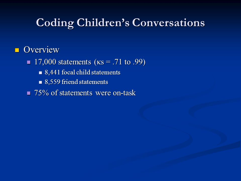 Coding Children's Conversations Overview Overview 17,000 statements (κs =.71 to.99) 17,000 statements (κs =.71 to.99) 8,441 focal child statements 8,441 focal child statements 8,559 friend statements 8,559 friend statements 75% of statements were on-task 75% of statements were on-task