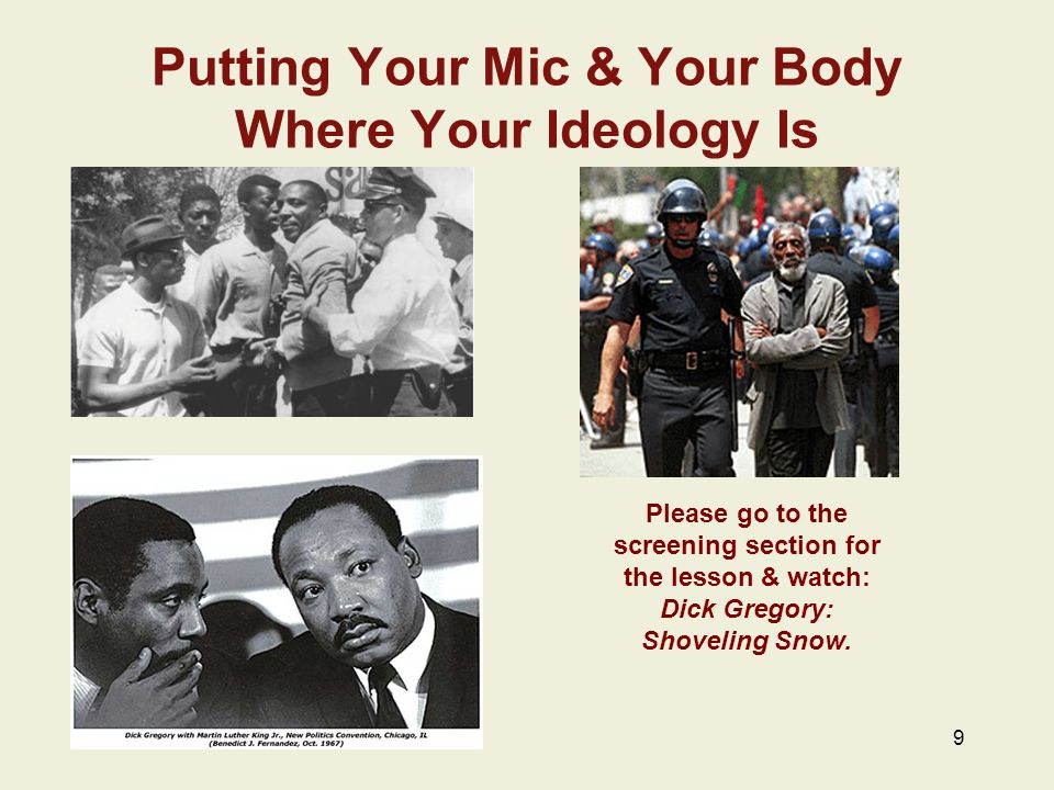 Putting Your Mic & Your Body Where Your Ideology Is 9 Please go to the screening section for the lesson & watch: Dick Gregory: Shoveling Snow.