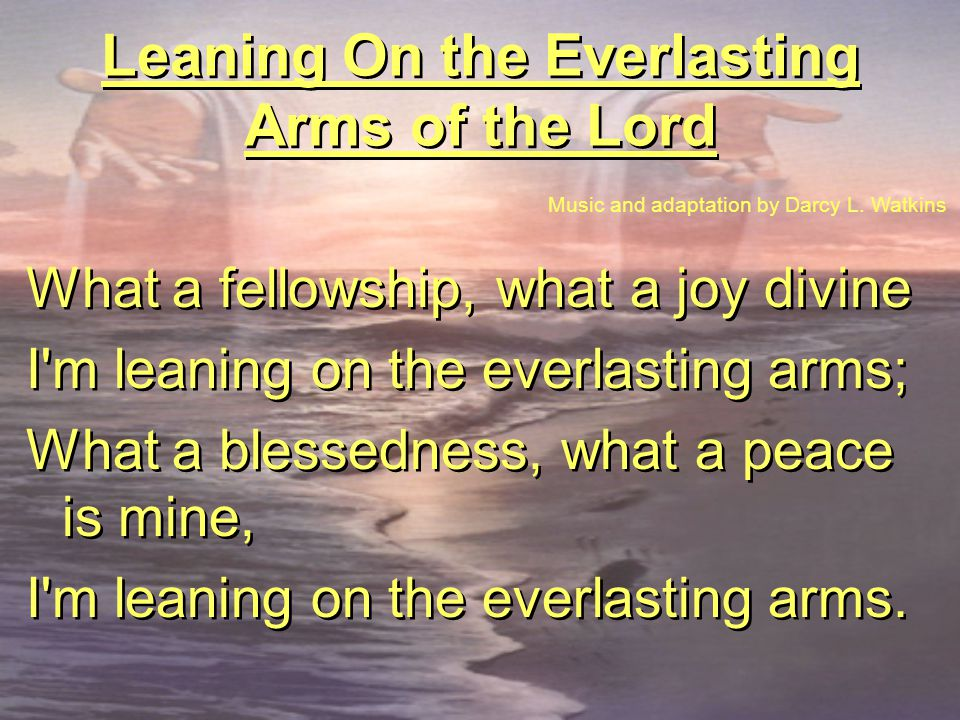 Leaning On the Everlasting Arms of the Lord What a fellowship, what a joy divine I'm leaning on the everlasting arms; What a blessedness, what a peace
