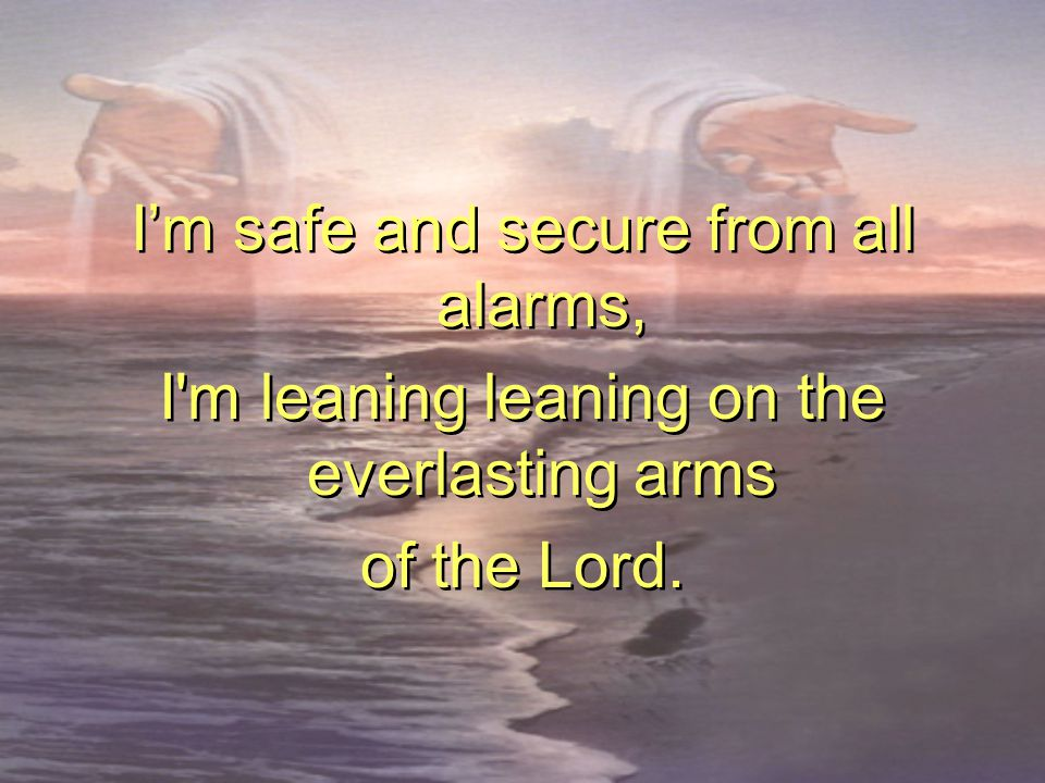 I'm safe and secure from all alarms, I'm leaning leaning on the everlasting arms of the Lord. I'm safe and secure from all alarms, I'm leaning leaning