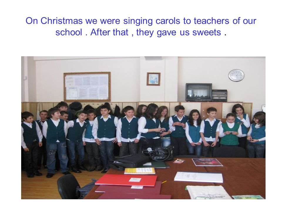 On Christmas we were singing carols to teachers of our school. After that, they gave us sweets.