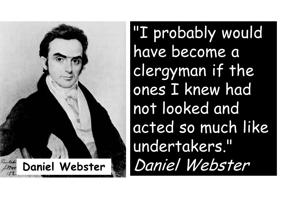 I probably would have become a clergyman if the ones I knew had not looked and acted so much like undertakers. Daniel Webster Daniel Webster