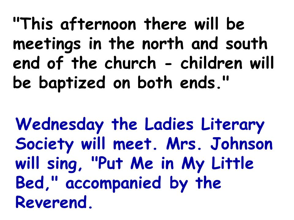 This afternoon there will be meetings in the north and south end of the church - children will be baptized on both ends. Wednesday the Ladies Literary Society will meet.