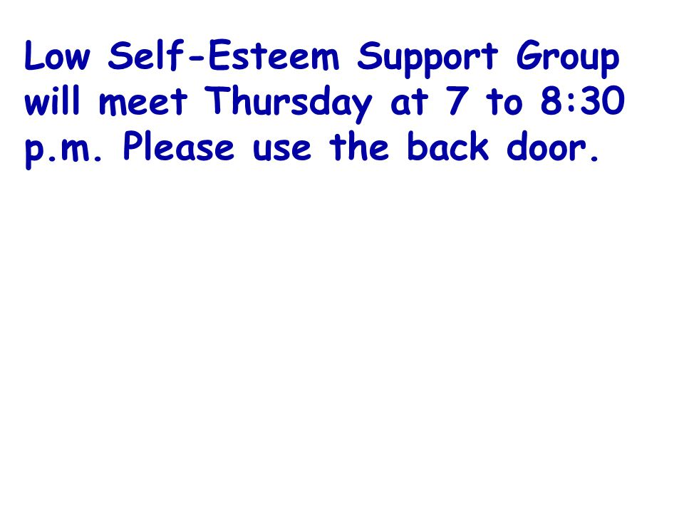 Low Self-Esteem Support Group will meet Thursday at 7 to 8:30 p.m. Please use the back door.