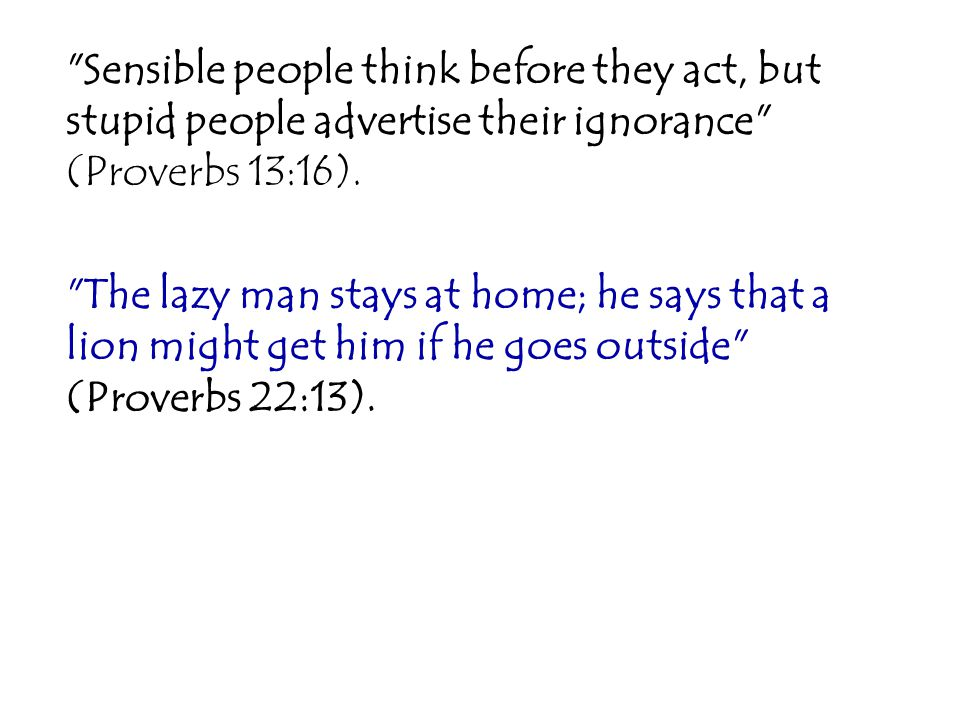 Sensible people think before they act, but stupid people advertise their ignorance (Proverbs 13:16).