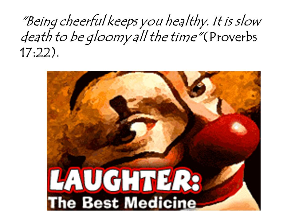 Being cheerful keeps you healthy. It is slow death to be gloomy all the time (Proverbs 17:22).