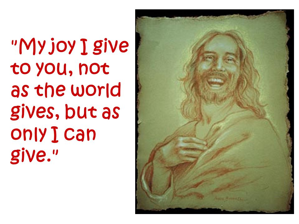 My joy I give to you, not as the world gives, but as only I can give.