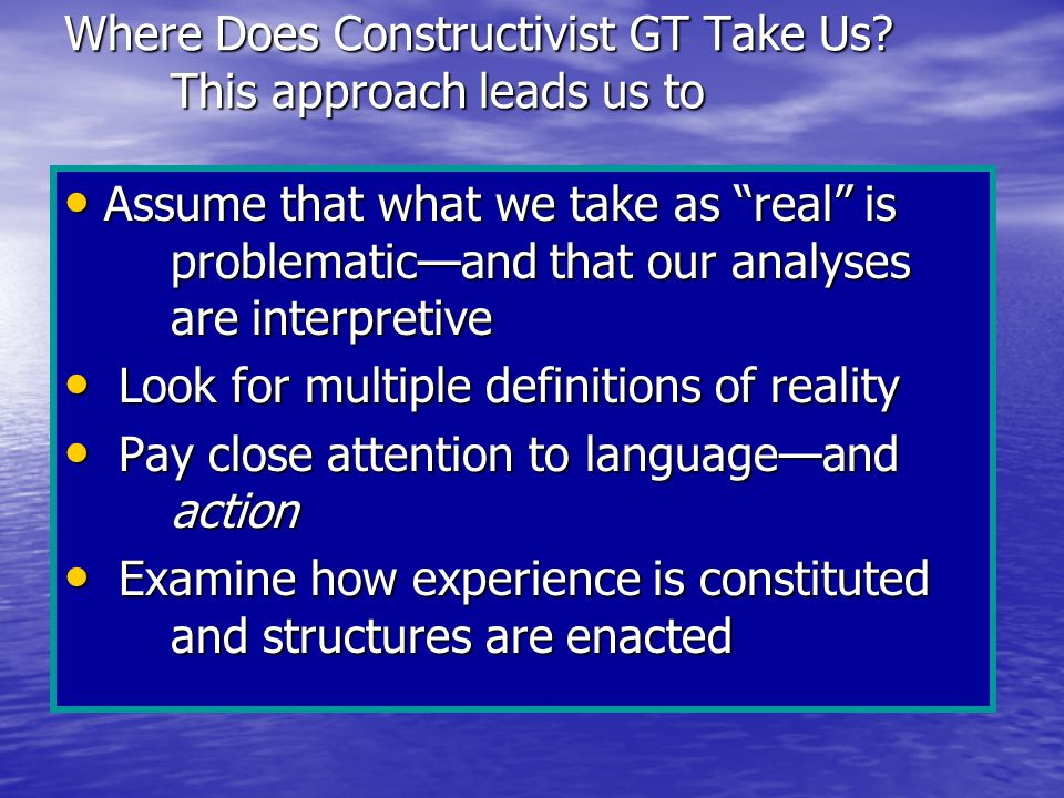 """Where Does Constructivist GT Take Us? This approach leads us to Assume that what we take as """"real"""" is problematic—and that our analyses are interpreti"""