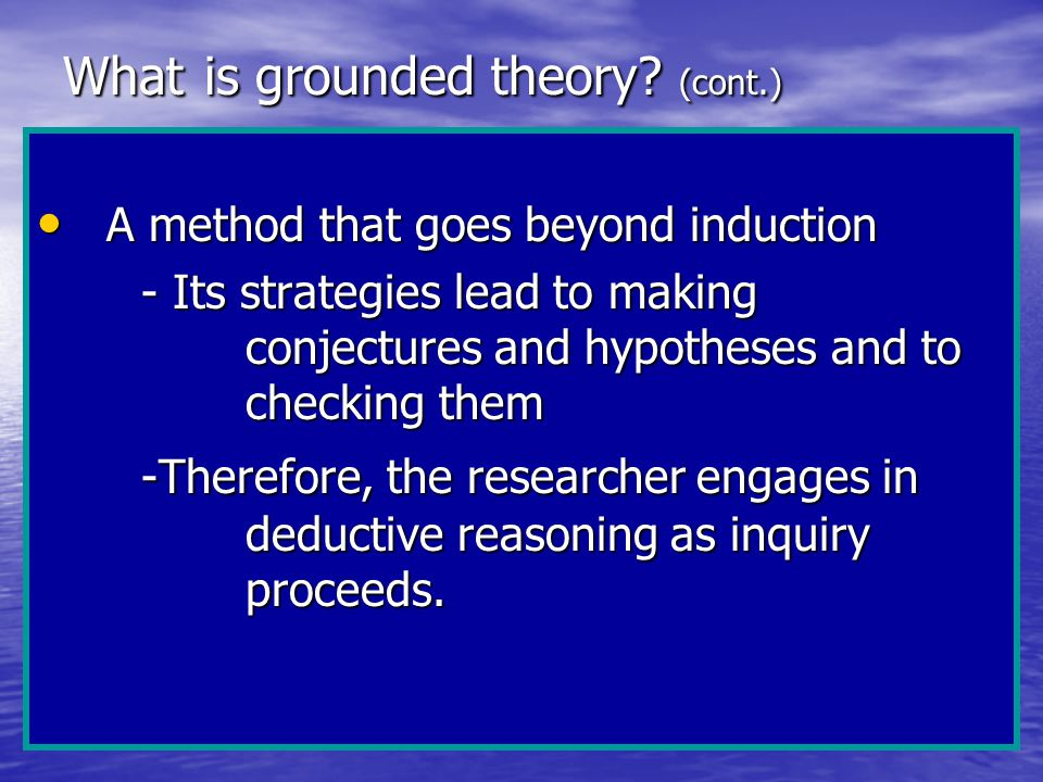 What is grounded theory? (cont.) A method that goes beyond induction A method that goes beyond induction - Its strategies lead to making conjectures a