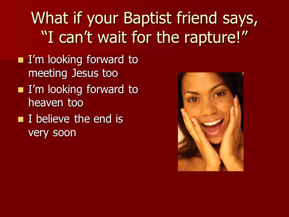What if your Baptist friend says, I can't wait for the rapture! I'm looking forward to meeting Jesus too I'm looking forward to meeting Jesus too I'm looking forward to heaven too I'm looking forward to heaven too I believe the end is very soon I believe the end is very soon